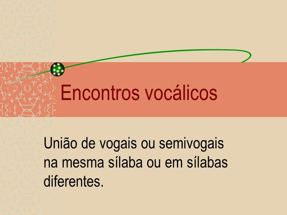 Encontros vocálicos União de vogais ou semivogais na mesma sílaba ou em sílabas diferentes.