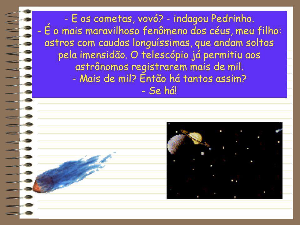 - E os cometas, vovó - indagou Pedrinho.