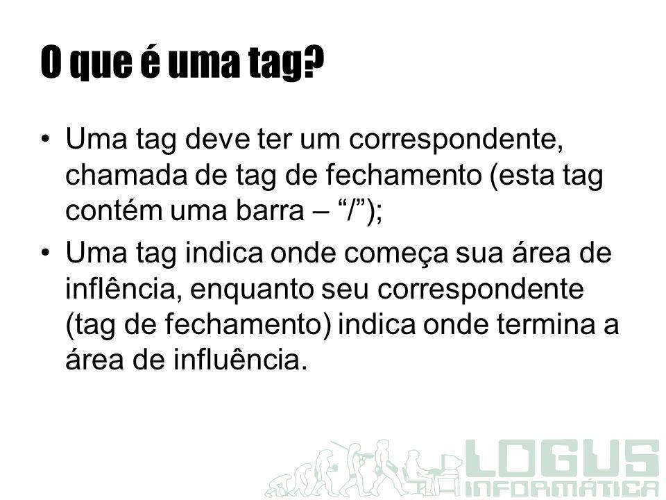O que é uma tag Uma tag deve ter um correspondente, chamada de tag de fechamento (esta tag contém uma barra – / );