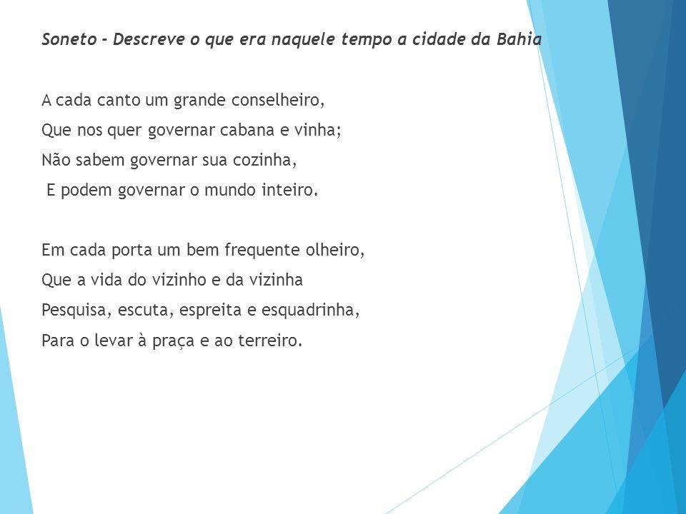 Soneto - Descreve o que era naquele tempo a cidade da Bahia A cada canto um grande conselheiro, Que nos quer governar cabana e vinha; Não sabem governar sua cozinha, E podem governar o mundo inteiro.