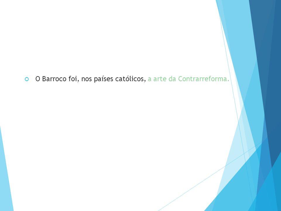 O Barroco foi, nos países católicos, a arte da Contrarreforma.