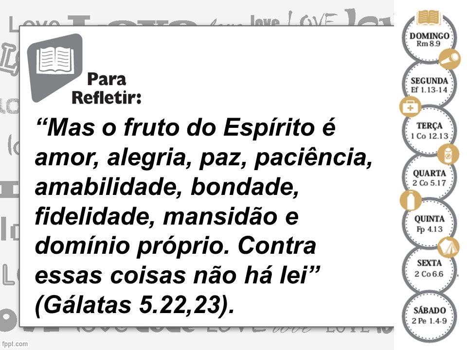 Mas o fruto do Espírito é amor, alegria, paz, paciência, amabilidade, bondade, fidelidade, mansidão e domínio próprio.