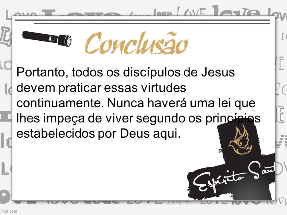 Portanto, todos os discípulos de Jesus devem praticar essas virtudes continuamente.