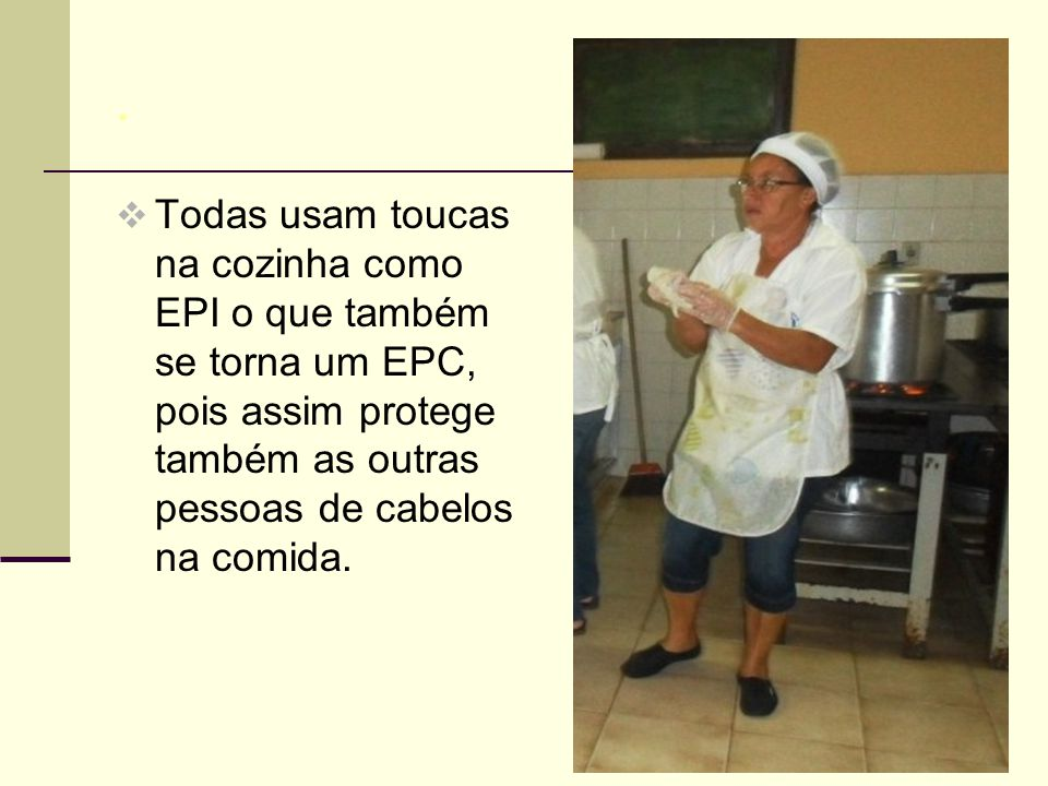 . Todas usam toucas na cozinha como EPI o que também se torna um EPC, pois assim protege também as outras pessoas de cabelos na comida.
