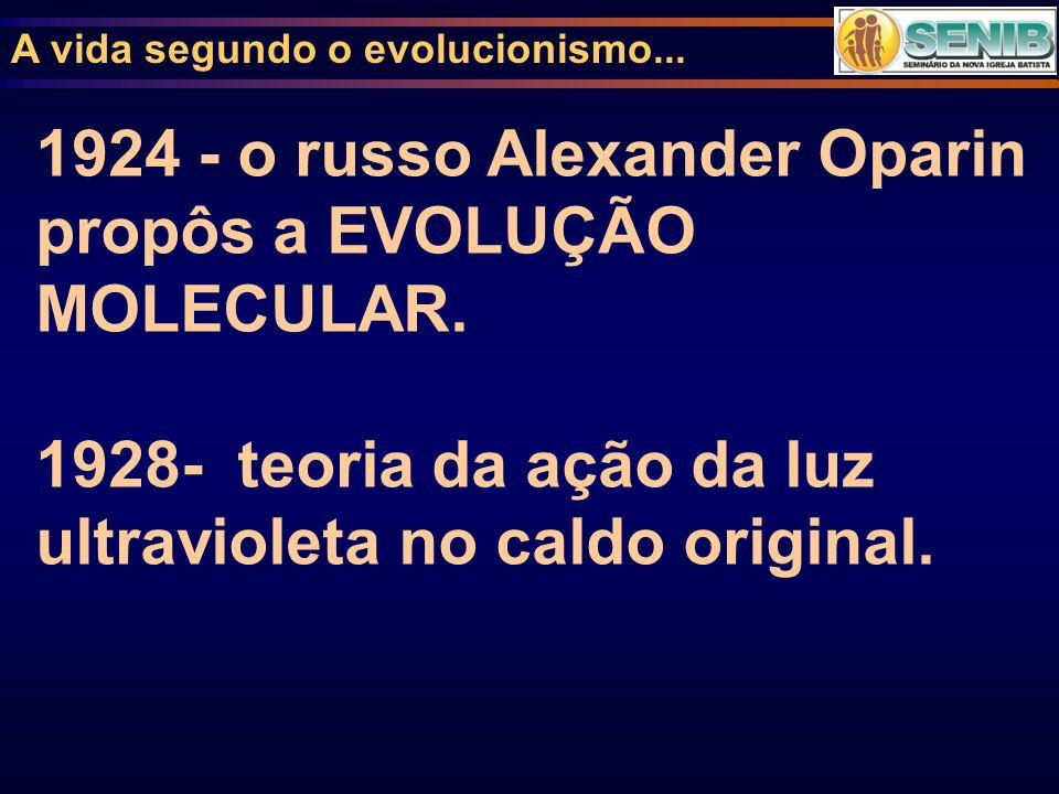 1924 - o russo Alexander Oparin propôs a EVOLUÇÃO MOLECULAR.