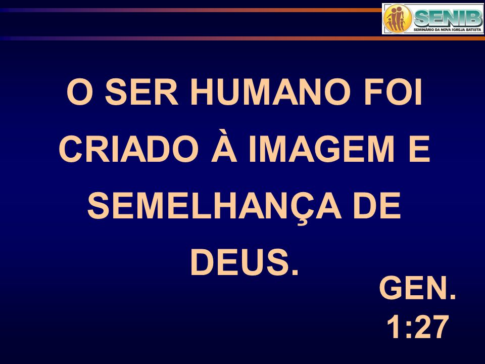 O SER HUMANO FOI CRIADO À IMAGEM E SEMELHANÇA DE DEUS.