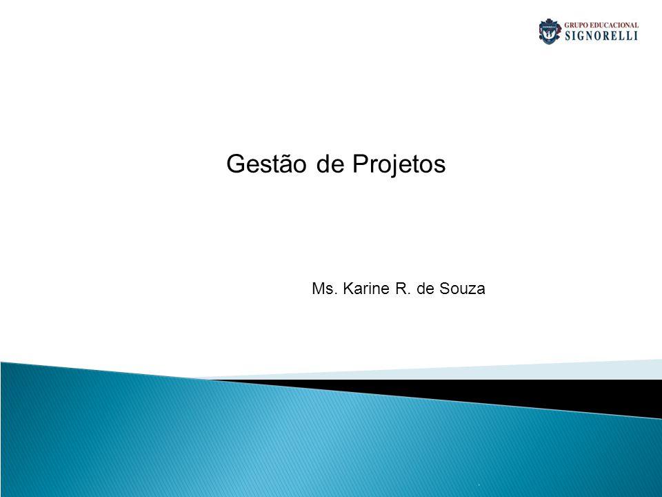 Gestão de Projetos Ms. Karine R. de Souza . 1