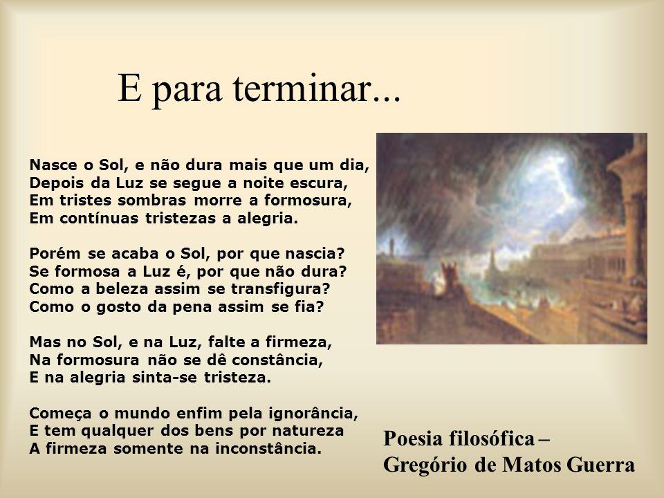 E para terminar... Poesia filosófica – Gregório de Matos Guerra