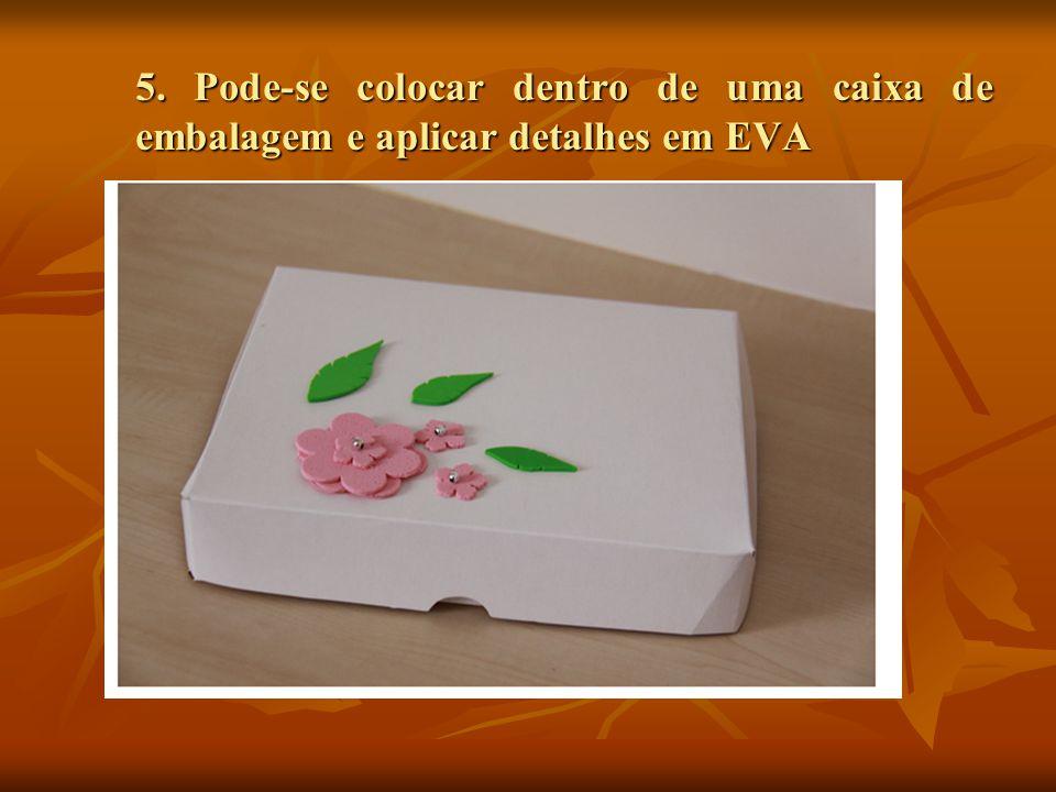 5. Pode-se colocar dentro de uma caixa de embalagem e aplicar detalhes em EVA