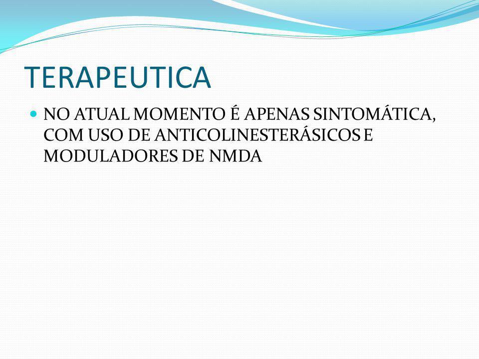 TERAPEUTICA NO ATUAL MOMENTO É APENAS SINTOMÁTICA, COM USO DE ANTICOLINESTERÁSICOS E MODULADORES DE NMDA.