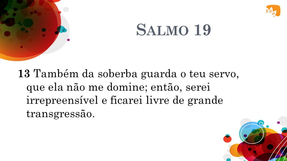 Salmo 19 13 Também da soberba guarda o teu servo, que ela não me domine; então, serei irrepreensível e ficarei livre de grande transgressão.