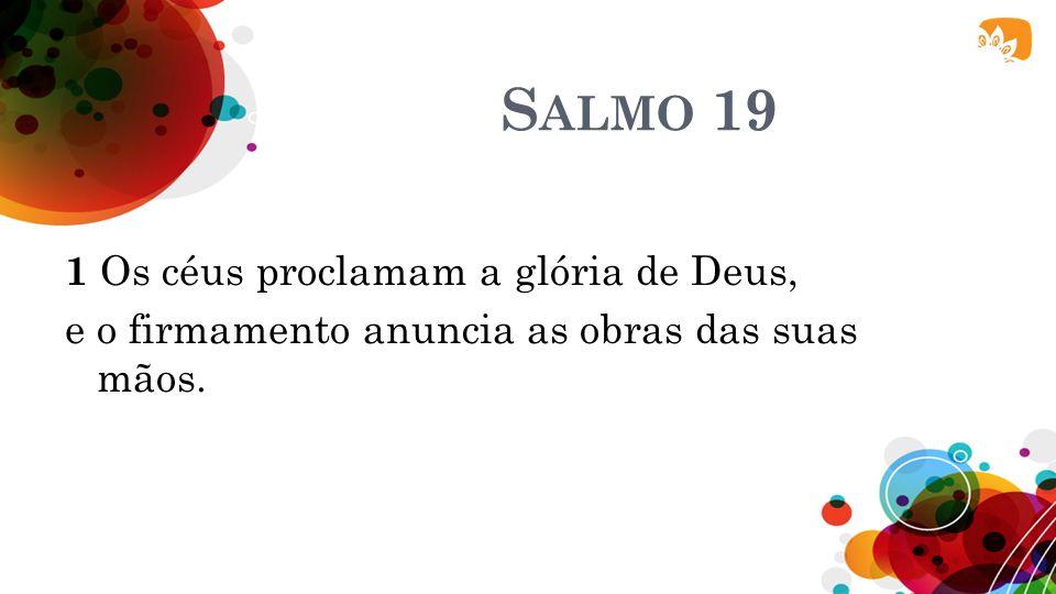 Salmo 19 1 Os céus proclamam a glória de Deus, e o firmamento anuncia as obras das suas mãos.