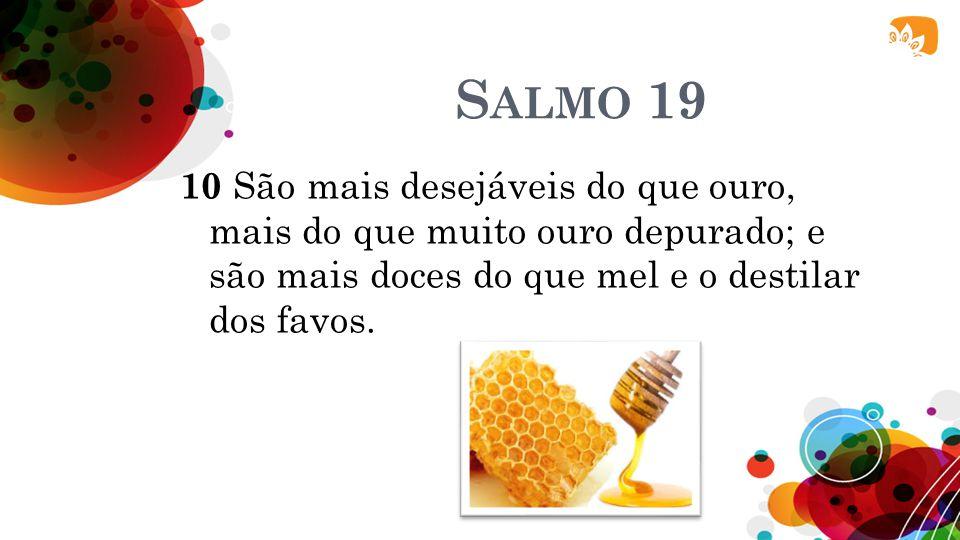 Salmo 19 10 São mais desejáveis do que ouro, mais do que muito ouro depurado; e são mais doces do que mel e o destilar dos favos.