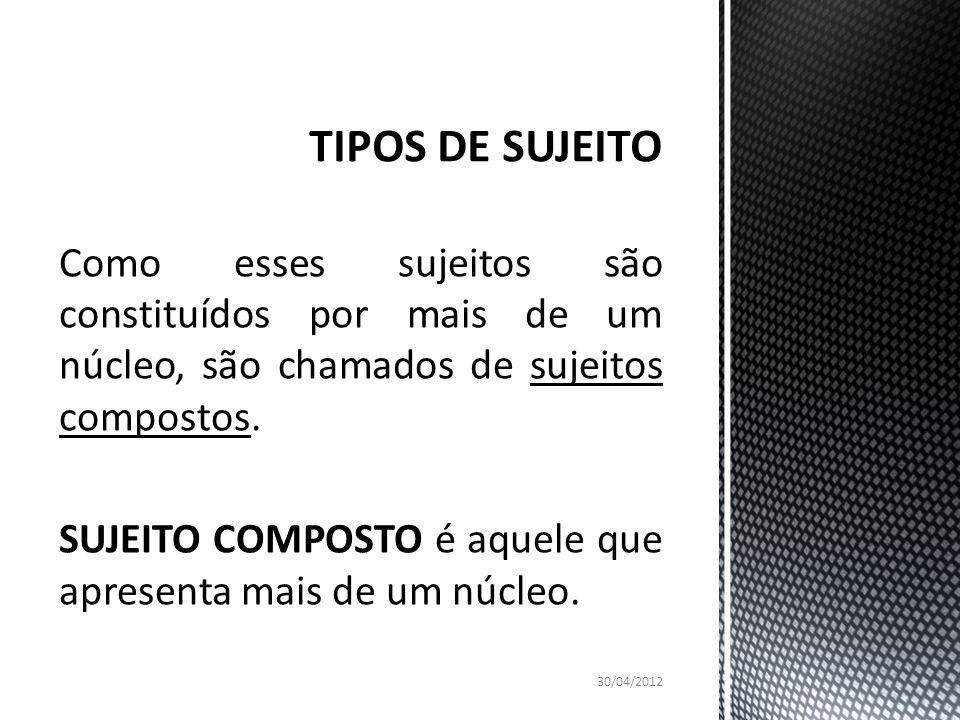 TIPOS DE SUJEITO Como esses sujeitos são constituídos por mais de um núcleo, são chamados de sujeitos compostos.