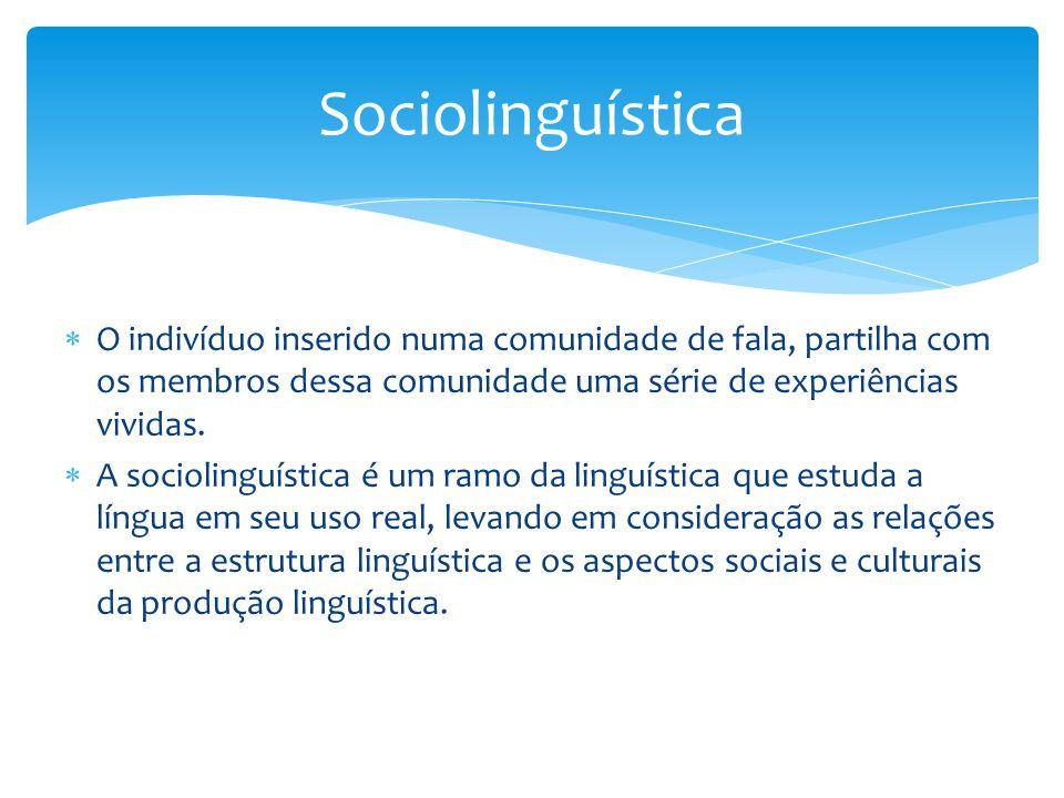 Sociolinguística O indivíduo inserido numa comunidade de fala, partilha com os membros dessa comunidade uma série de experiências vividas.