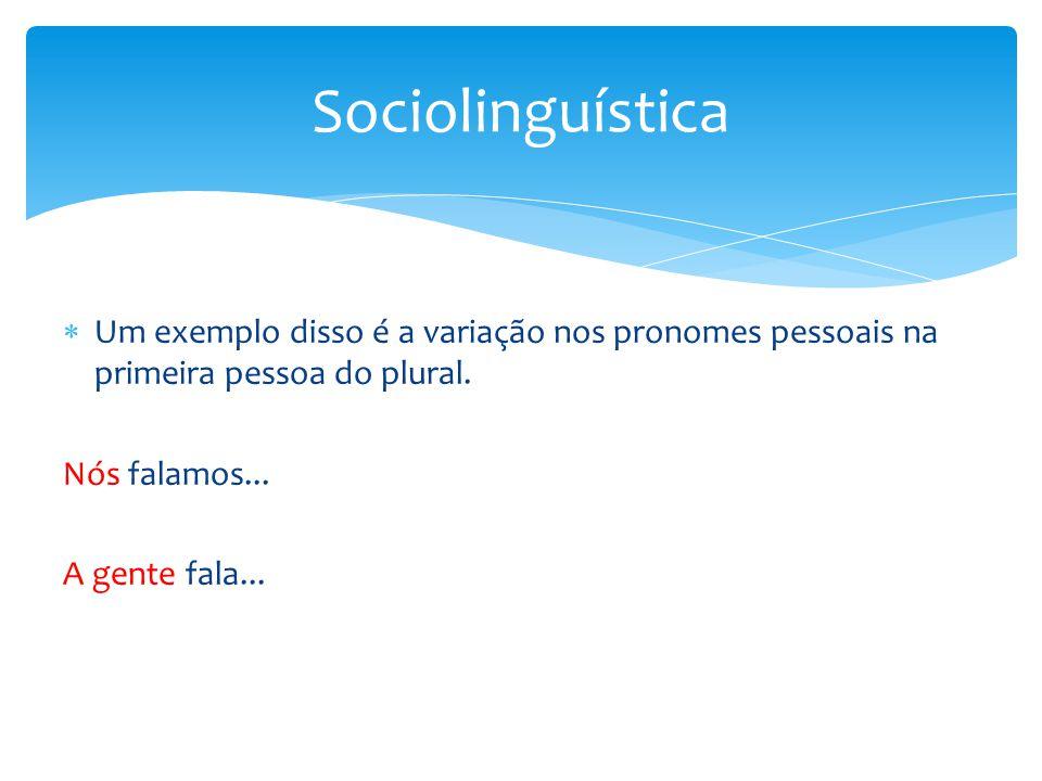 Sociolinguística Um exemplo disso é a variação nos pronomes pessoais na primeira pessoa do plural. Nós falamos...