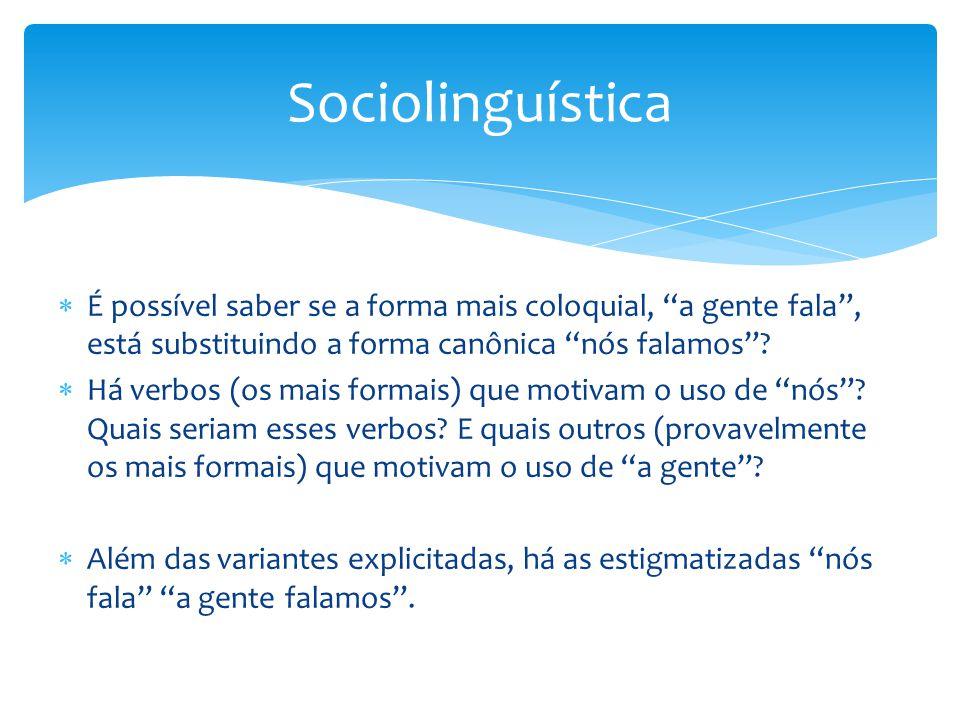 Sociolinguística É possível saber se a forma mais coloquial, a gente fala , está substituindo a forma canônica nós falamos