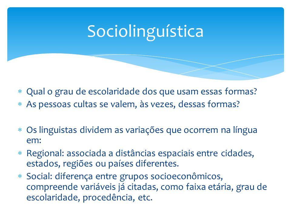Sociolinguística Qual o grau de escolaridade dos que usam essas formas As pessoas cultas se valem, às vezes, dessas formas