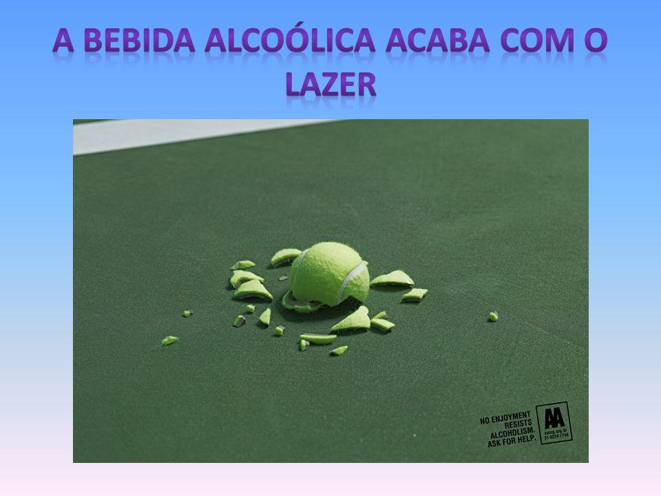 A BEBIDA ALCOÓLICA ACABA COM O LAZER