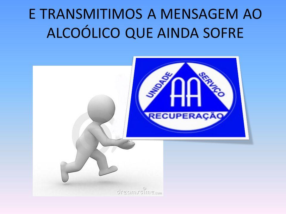 E TRANSMITIMOS A MENSAGEM AO ALCOÓLICO QUE AINDA SOFRE
