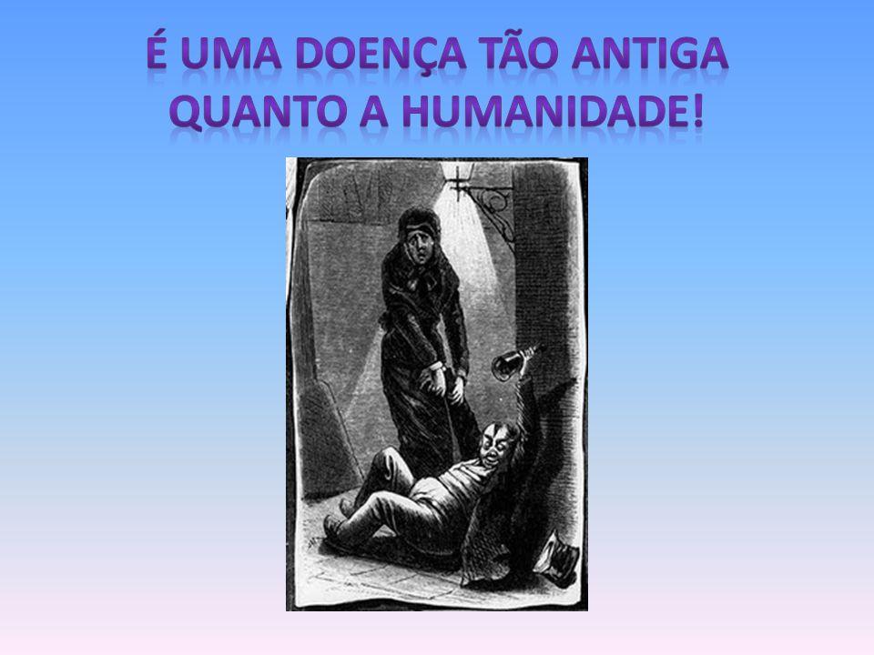 É UMA DOENÇA TÃO ANTIGA QUANTO A HUMANIDADE!