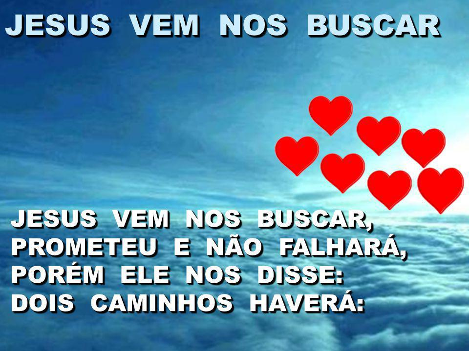 JESUS VEM NOS BUSCAR JESUS VEM NOS BUSCAR, PROMETEU E NÃO FALHARÁ, PORÉM ELE NOS DISSE: DOIS CAMINHOS HAVERÁ: