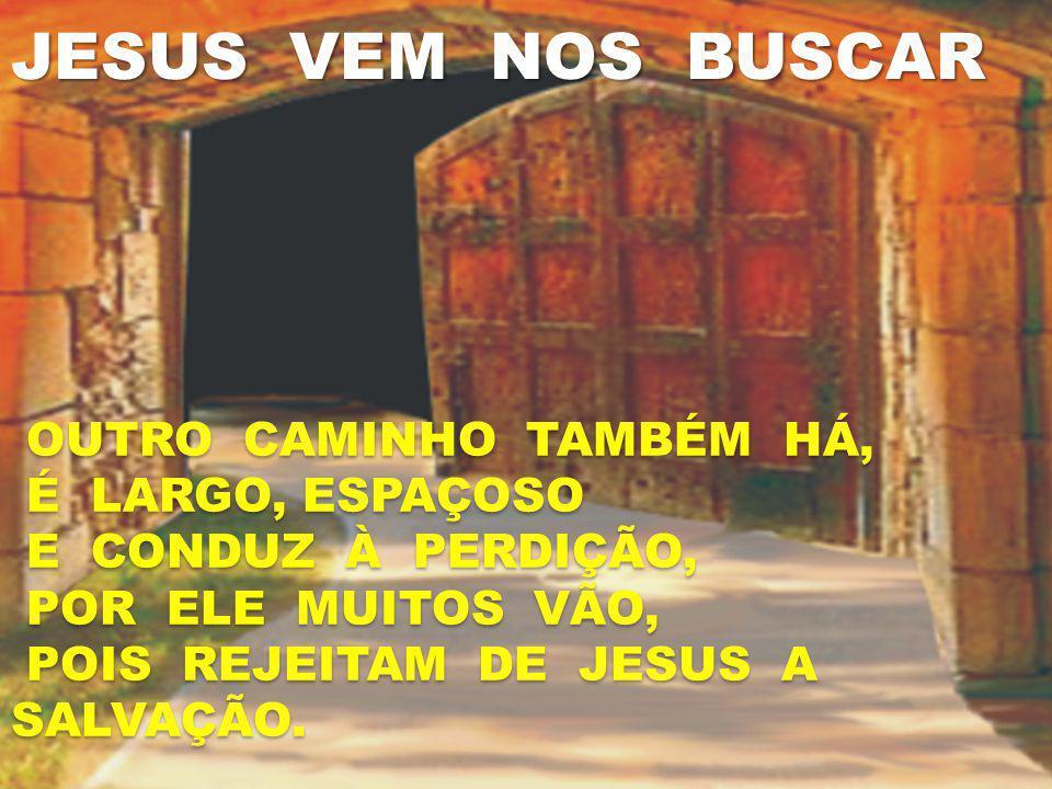 JESUS VEM NOS BUSCAR OUTRO CAMINHO TAMBÉM HÁ, É LARGO, ESPAÇOSO