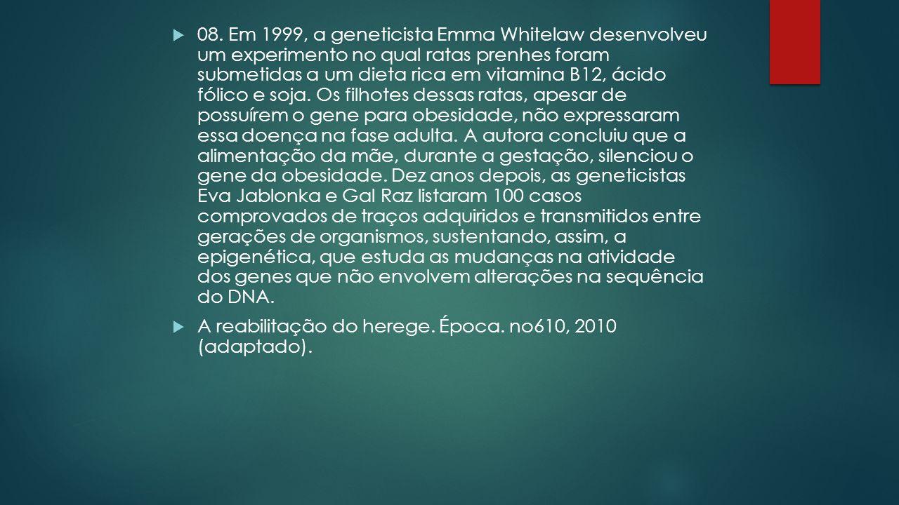 08. Em 1999, a geneticista Emma Whitelaw desenvolveu um experimento no qual ratas prenhes foram submetidas a um dieta rica em vitamina B12, ácido fólico e soja. Os filhotes dessas ratas, apesar de possuírem o gene para obesidade, não expressaram essa doença na fase adulta. A autora concluiu que a alimentação da mãe, durante a gestação, silenciou o gene da obesidade. Dez anos depois, as geneticistas Eva Jablonka e Gal Raz listaram 100 casos comprovados de traços adquiridos e transmitidos entre gerações de organismos, sustentando, assim, a epigenética, que estuda as mudanças na atividade dos genes que não envolvem alterações na sequência do DNA.