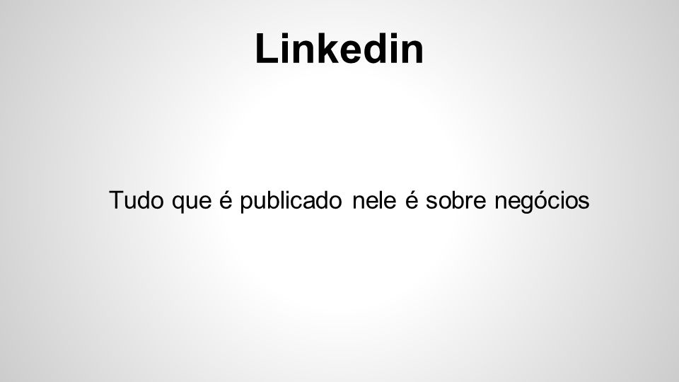 Linkedin Seu diferencial é o foco extremamente direcionado à pessoas com interesses profissionais