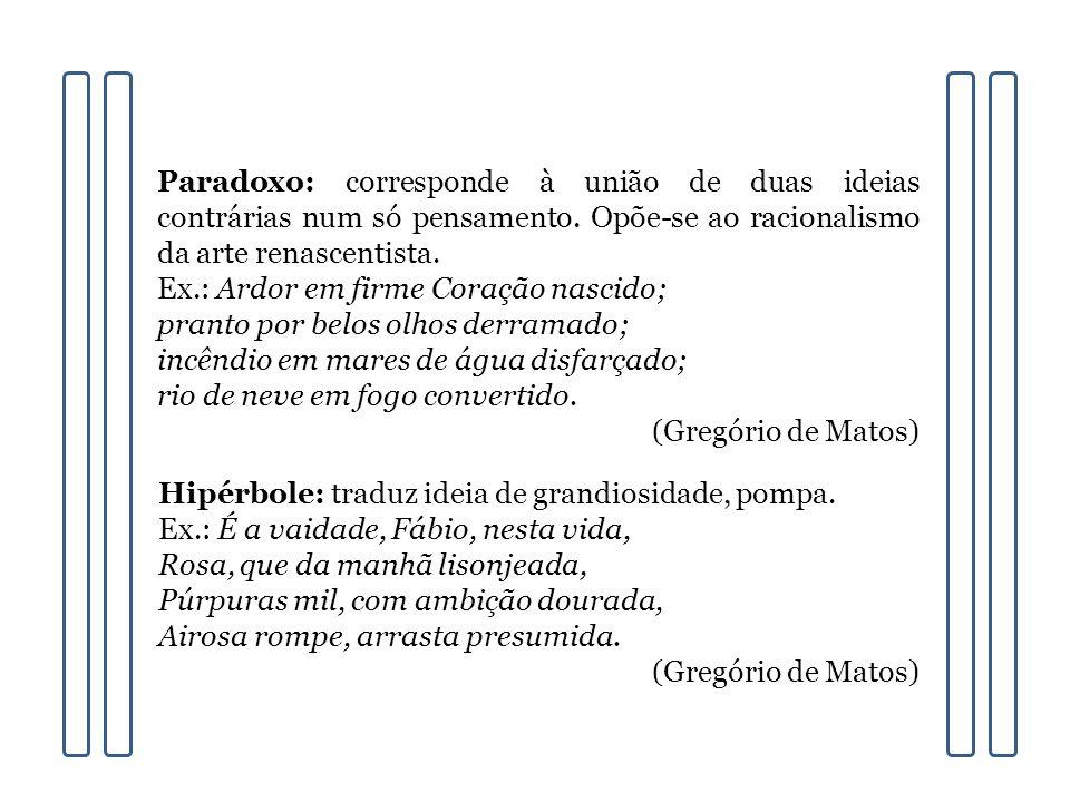 Paradoxo: corresponde à união de duas ideias contrárias num só pensamento. Opõe-se ao racionalismo da arte renascentista.