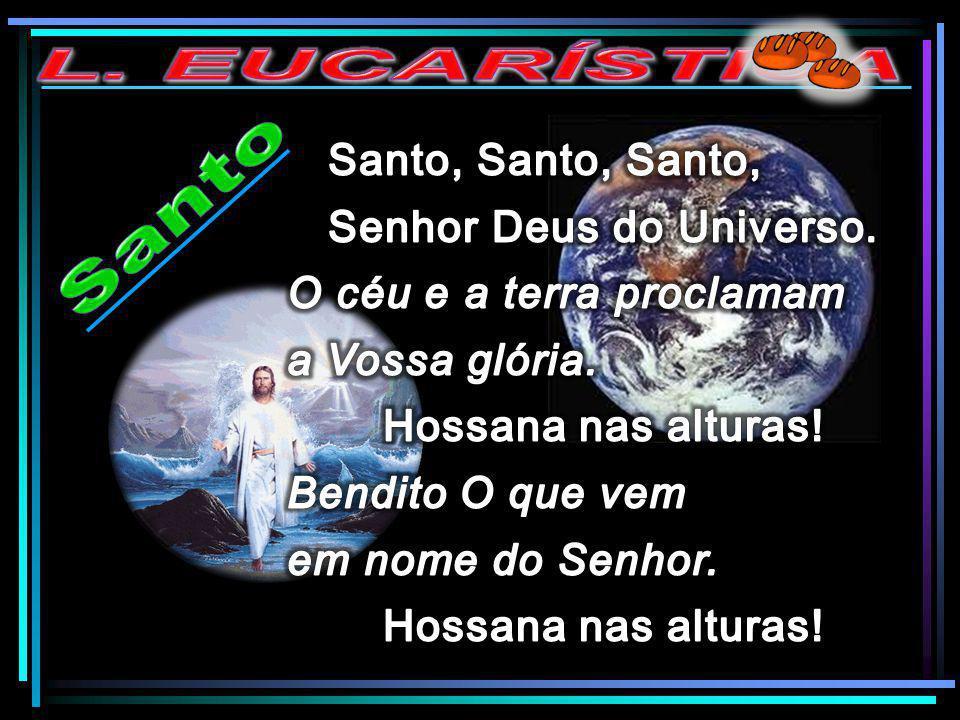 L. EUCARÍSTICA Santo Santo, Santo, Santo, Senhor Deus do Universo.