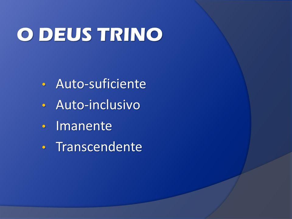 O DEUS TRINO Auto-suficiente Auto-inclusivo Imanente Transcendente