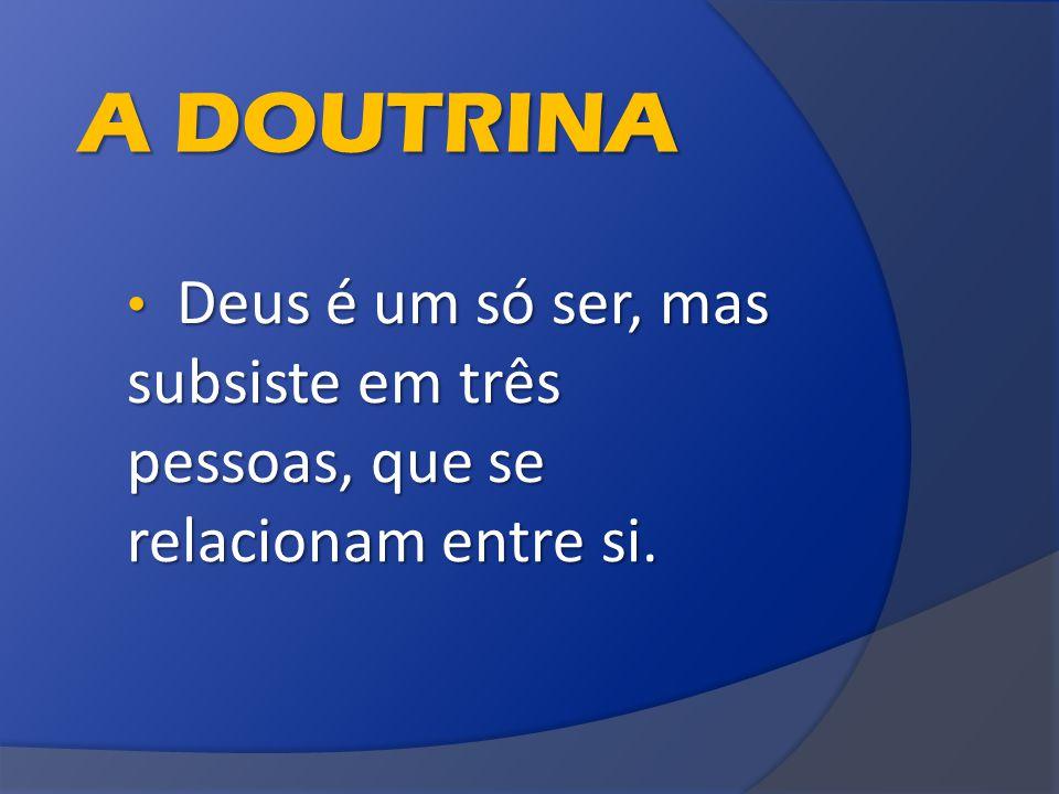 A DOUTRINA Deus é um só ser, mas subsiste em três pessoas, que se relacionam entre si.