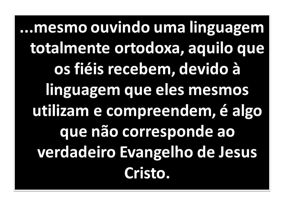 ...mesmo ouvindo uma linguagem totalmente ortodoxa, aquilo que os fiéis recebem, devido à linguagem que eles mesmos utilizam e compreendem, é algo que não corresponde ao verdadeiro Evangelho de Jesus Cristo.