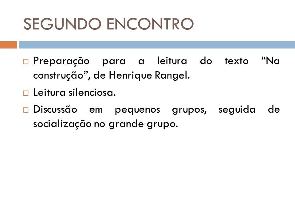 SEGUNDO ENCONTRO Preparação para a leitura do texto Na construção , de Henrique Rangel. Leitura silenciosa.
