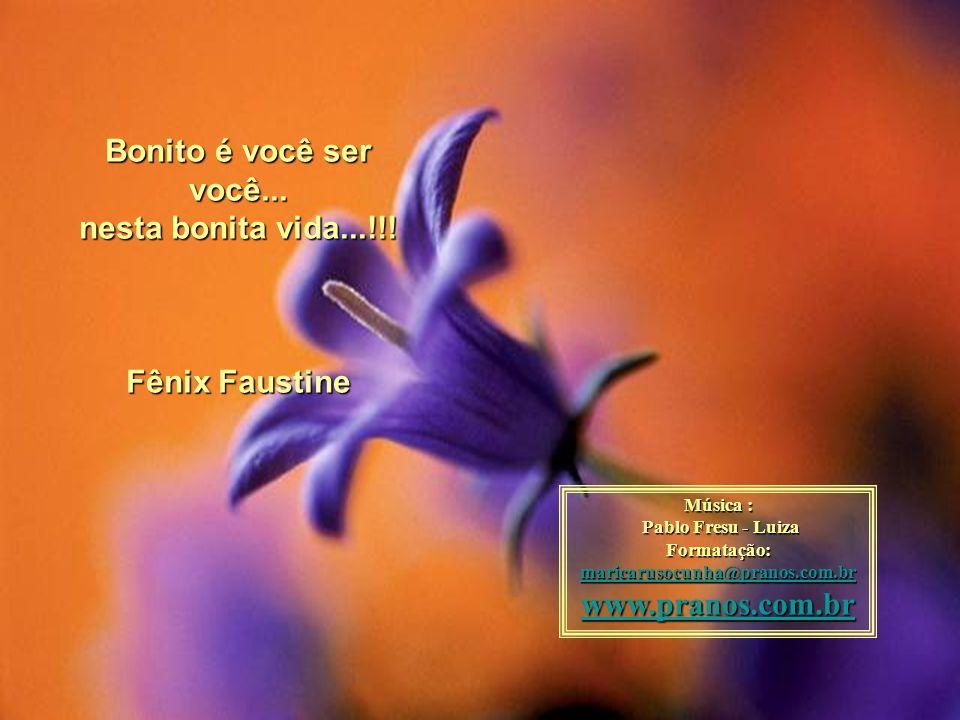 Bonito é você ser você... nesta bonita vida...!!! Fênix Faustine