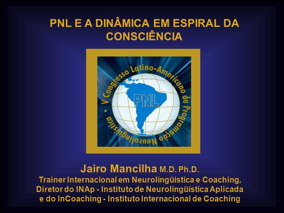 PNL E A DINÂMICA EM ESPIRAL DA CONSCIÊNCIA Jairo Mancilha M.D. Ph.D.