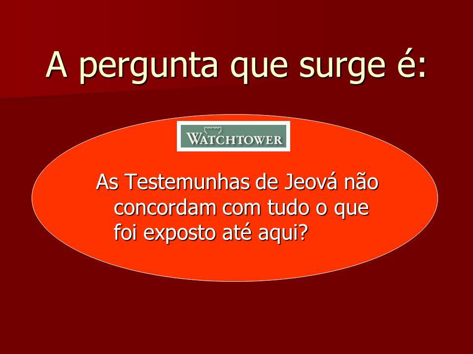 A pergunta que surge é: As Testemunhas de Jeová não concordam com tudo o que foi exposto até aqui