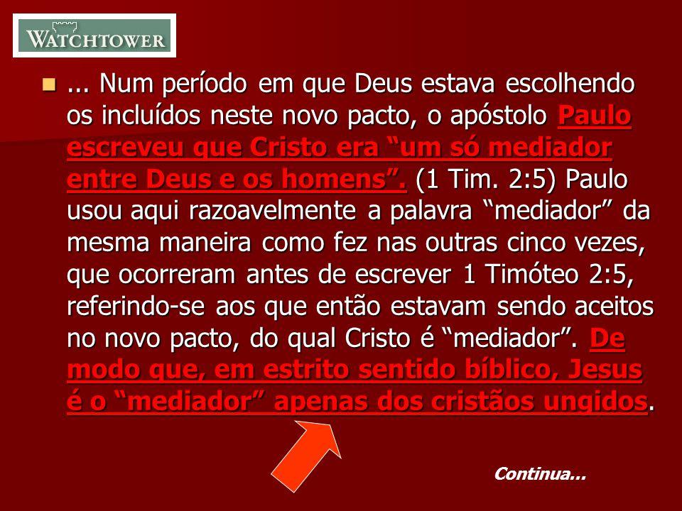 ... Num período em que Deus estava escolhendo os incluídos neste novo pacto, o apóstolo Paulo escreveu que Cristo era um só mediador entre Deus e os homens . (1 Tim. 2:5) Paulo usou aqui razoavelmente a palavra mediador da mesma maneira como fez nas outras cinco vezes, que ocorreram antes de escrever 1 Timóteo 2:5, referindo-se aos que então estavam sendo aceitos no novo pacto, do qual Cristo é mediador . De modo que, em estrito sentido bíblico, Jesus é o mediador apenas dos cristãos ungidos.