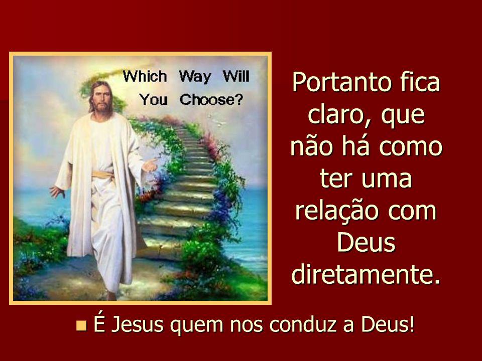 É Jesus quem nos conduz a Deus!