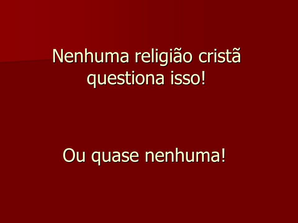 Nenhuma religião cristã questiona isso!