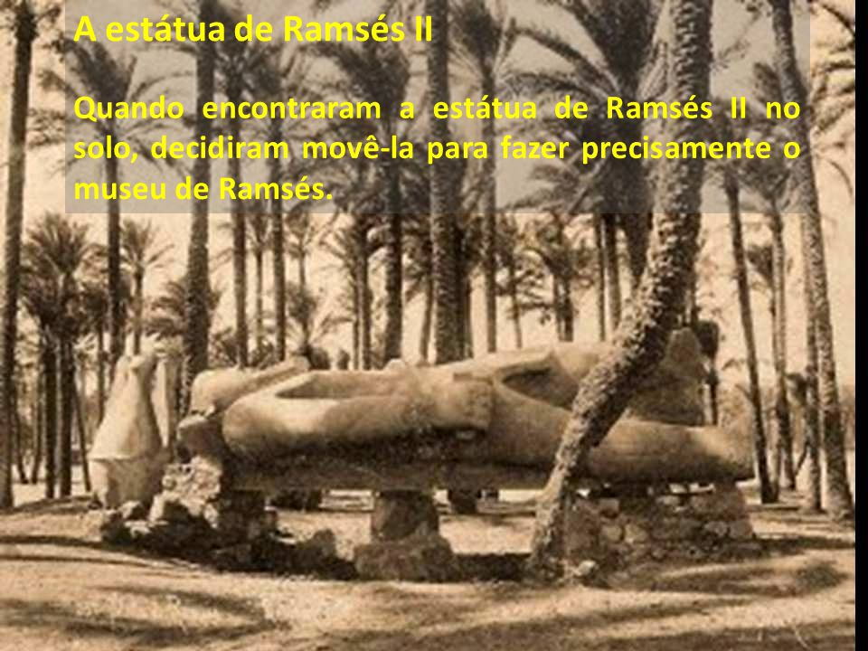 A estátua de Ramsés II Quando encontraram a estátua de Ramsés II no solo, decidiram movê-la para fazer precisamente o museu de Ramsés.