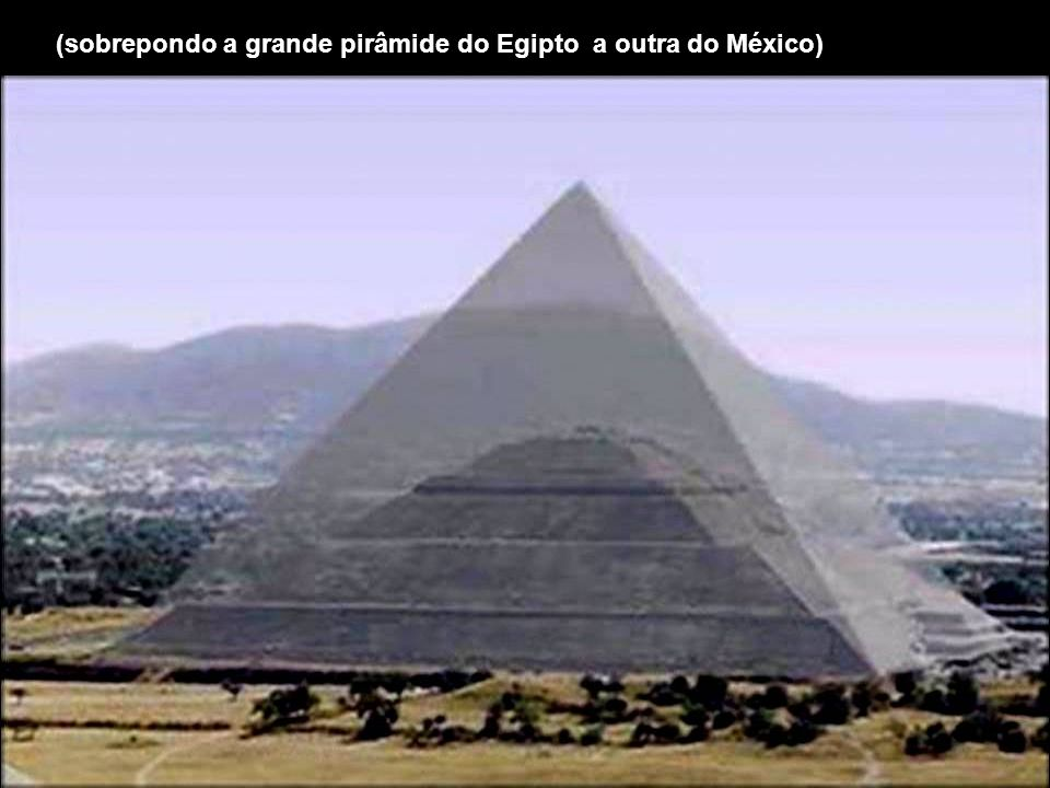(sobrepondo a grande pirâmide do Egipto a outra do México)