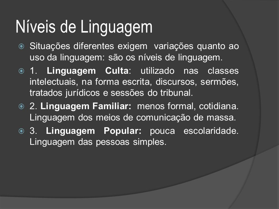 Níveis de Linguagem Situações diferentes exigem variações quanto ao uso da linguagem: são os níveis de linguagem.