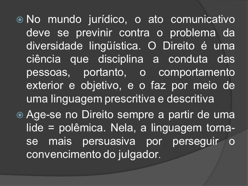 No mundo jurídico, o ato comunicativo deve se previnir contra o problema da diversidade lingüística. O Direito é uma ciência que disciplina a conduta das pessoas, portanto, o comportamento exterior e objetivo, e o faz por meio de uma linguagem prescritiva e descritiva