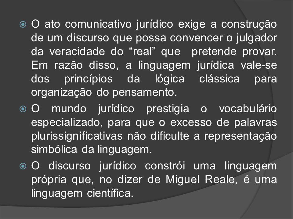 O ato comunicativo jurídico exige a construção de um discurso que possa convencer o julgador da veracidade do real que pretende provar. Em razão disso, a linguagem jurídica vale-se dos princípios da lógica clássica para organização do pensamento.
