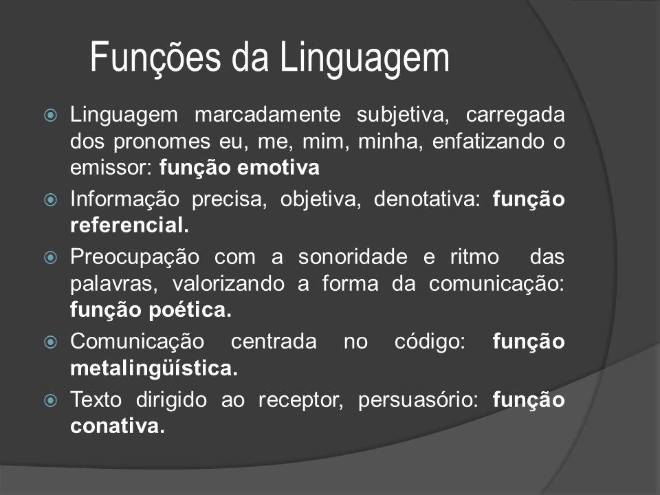 Funções da Linguagem Linguagem marcadamente subjetiva, carregada dos pronomes eu, me, mim, minha, enfatizando o emissor: função emotiva.