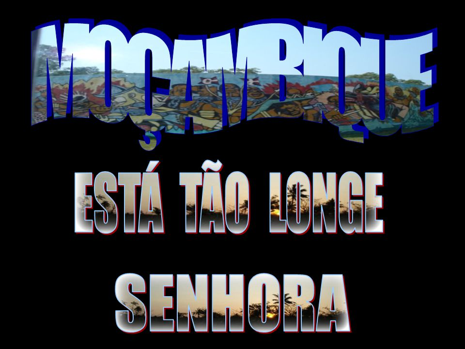 MOÇAMBIQUE ESTÁ TÃO LONGE SENHORA