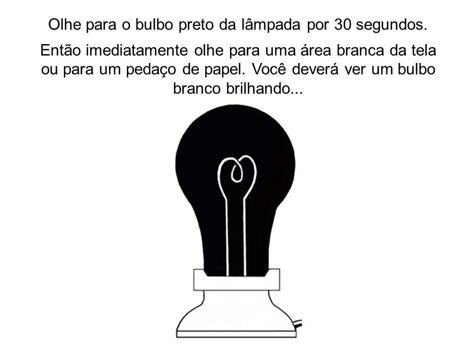 Olhe para o bulbo preto da lâmpada por 30 segundos.