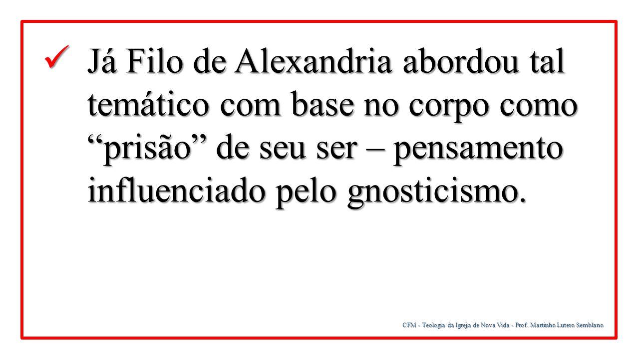 Já Filo de Alexandria abordou tal temático com base no corpo como prisão de seu ser – pensamento influenciado pelo gnosticismo.